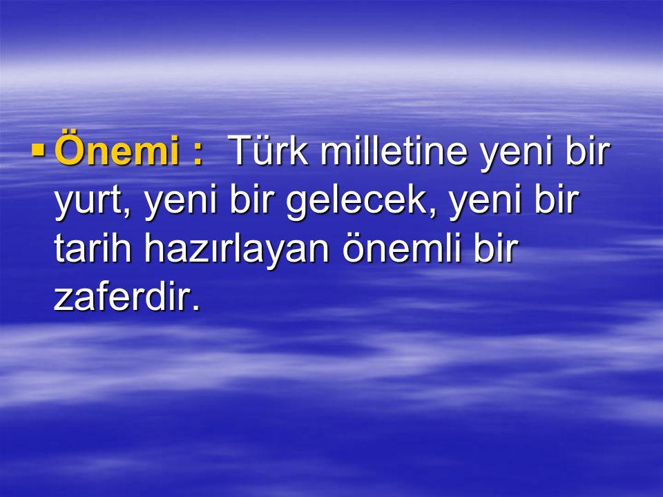  Önemi : Türk milletine yeni bir yurt, yeni bir gelecek, yeni bir tarih hazırlayan önemli bir zaferdir.