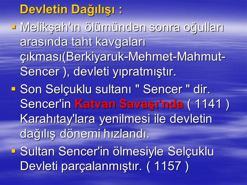 Devletin Dağılışı : Devletin Dağılışı :  Melikşah'ın ölümünden sonra oğulları arasında taht kavgaları çıkması(Berkiyaruk-Mehmet-Mahmut- Sencer ), dev