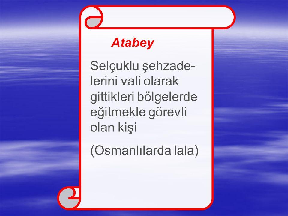 Atabey Selçuklu şehzade- lerini vali olarak gittikleri bölgelerde eğitmekle görevli olan kişi (Osmanlılarda lala)