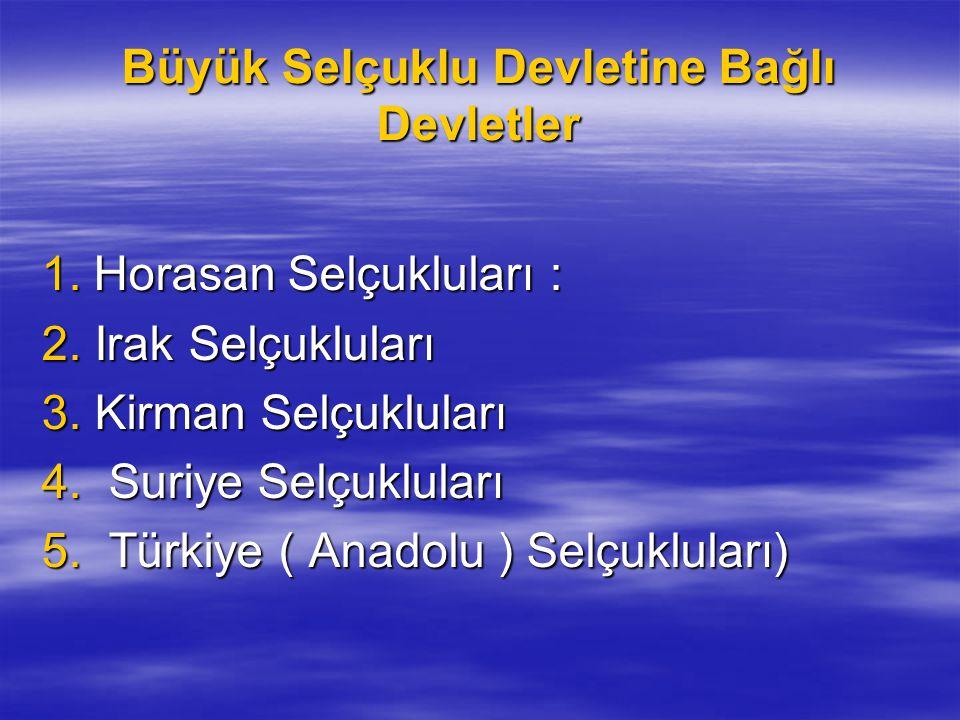 Büyük Selçuklu Devletine Bağlı Devletler 1. Horasan Selçukluları : 1. Horasan Selçukluları : 2. Irak Selçukluları 3. Kirman Selçukluları 4. Suriye Sel