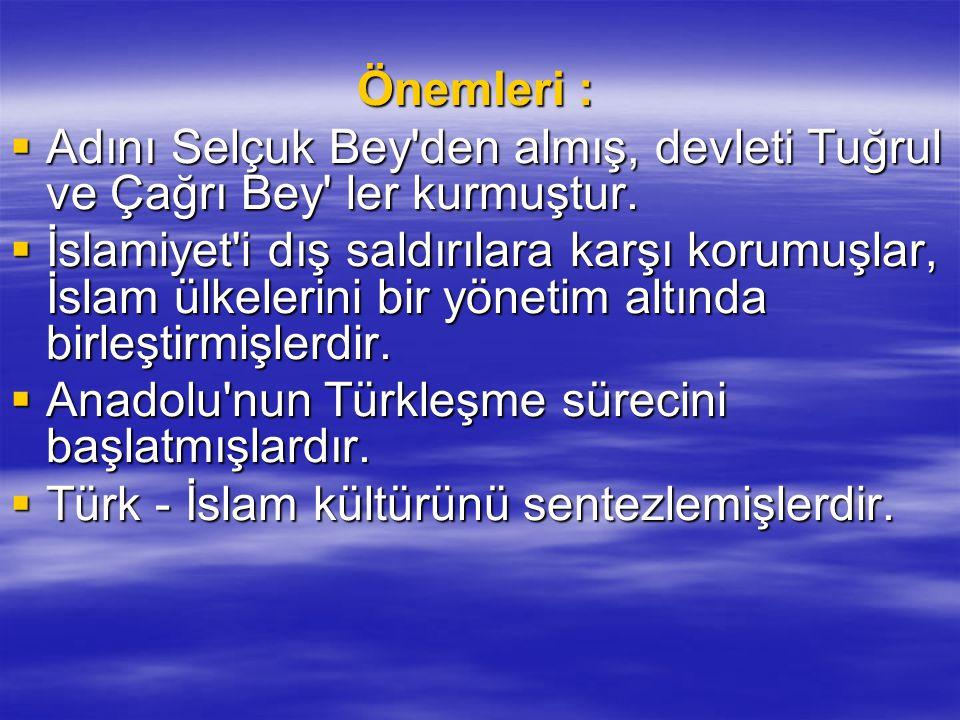 Önemleri : Önemleri :  Adını Selçuk Bey'den almış, devleti Tuğrul ve Çağrı Bey' ler kurmuştur.  İslamiyet'i dış saldırılara karşı korumuşlar, İslam