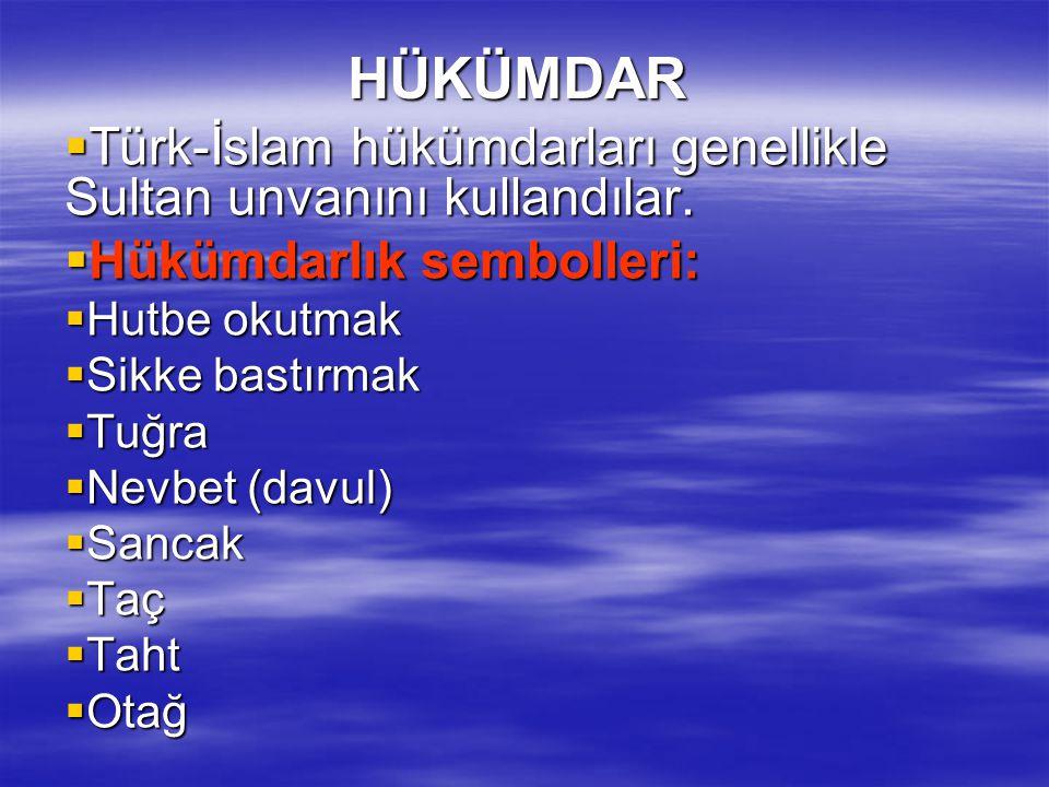 HÜKÜMDAR  Türk-İslam hükümdarları genellikle Sultan unvanını kullandılar.  Hükümdarlık sembolleri:  Hutbe okutmak  Sikke bastırmak  Tuğra  Nevbe