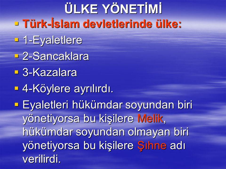 ÜLKE YÖNETİMİ  Türk-İslam devletlerinde ülke:  1-Eyaletlere  2-Sancaklara  3-Kazalara  4-Köylere ayrılırdı.  Eyaletleri hükümdar soyundan biri y