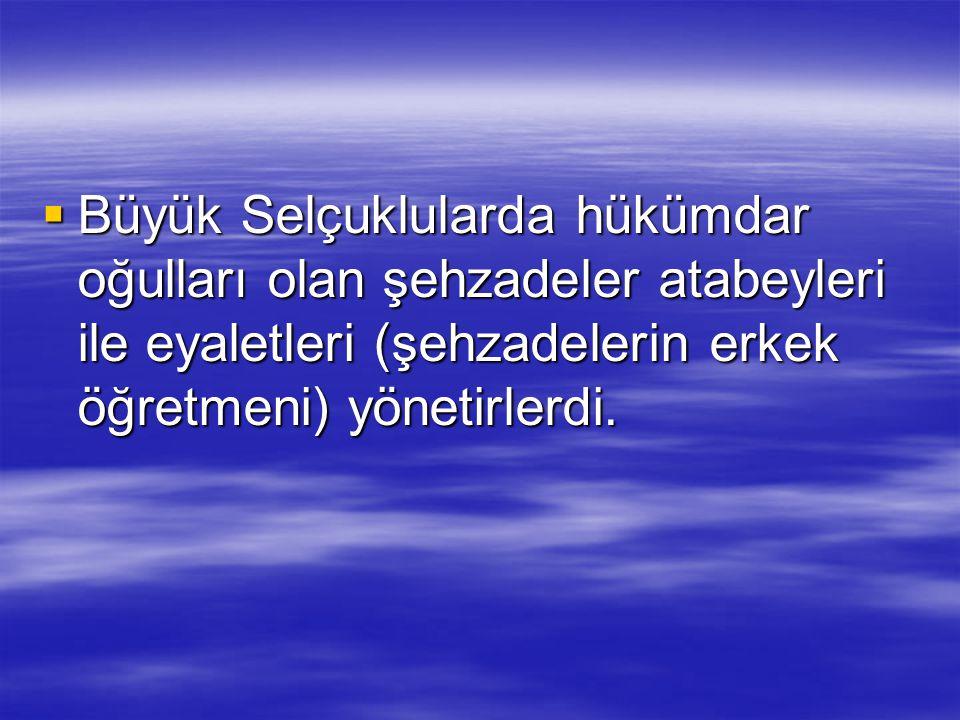  Büyük Selçuklularda hükümdar oğulları olan şehzadeler atabeyleri ile eyaletleri (şehzadelerin erkek öğretmeni) yönetirlerdi.