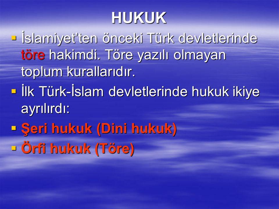 HUKUK  İslamiyet'ten önceki Türk devletlerinde töre hakimdi. Töre yazılı olmayan toplum kurallarıdır.  İlk Türk-İslam devletlerinde hukuk ikiye ayrı