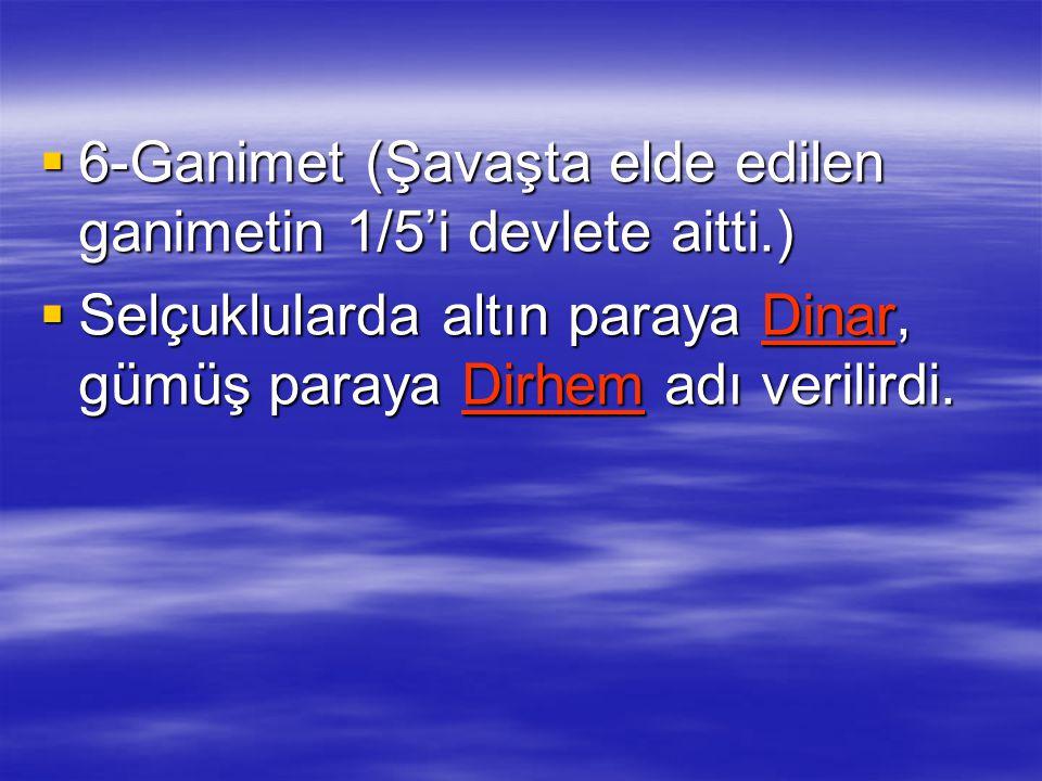  6-Ganimet (Şavaşta elde edilen ganimetin 1/5'i devlete aitti.)  Selçuklularda altın paraya Dinar, gümüş paraya Dirhem adı verilirdi.