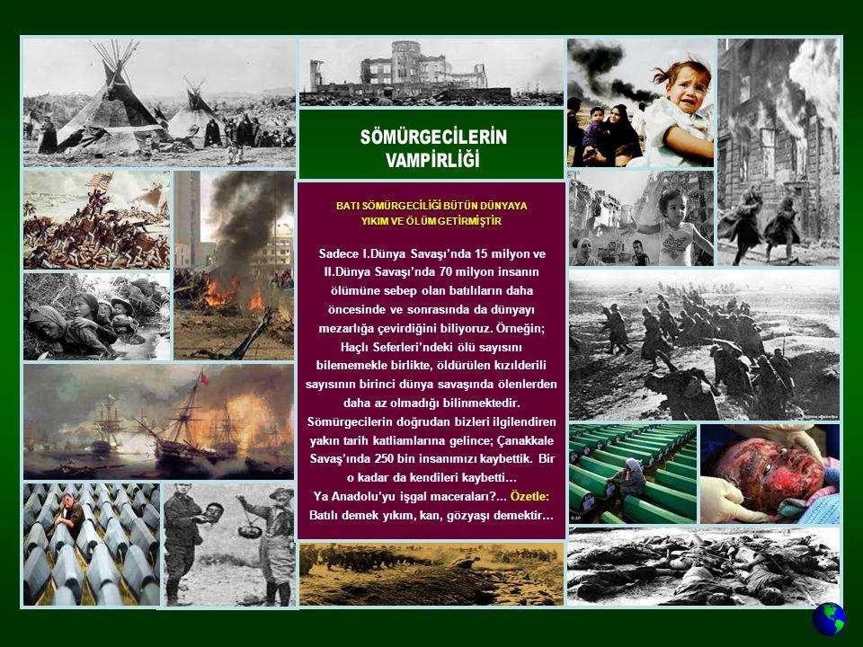 BATI SÖMÜRGECİLİĞİ BÜTÜN DÜNYAYA YIKIM VE ÖLÜM GETİRMİŞTİR Sadece I.Dünya Savaşı'nda 15 milyon ve II.Dünya Savaşı'nda 70 milyon insanın ölümüne sebep olan batılıların daha öncesinde ve sonrasında da dünyayı mezarlığa çevirdiğini biliyoruz.