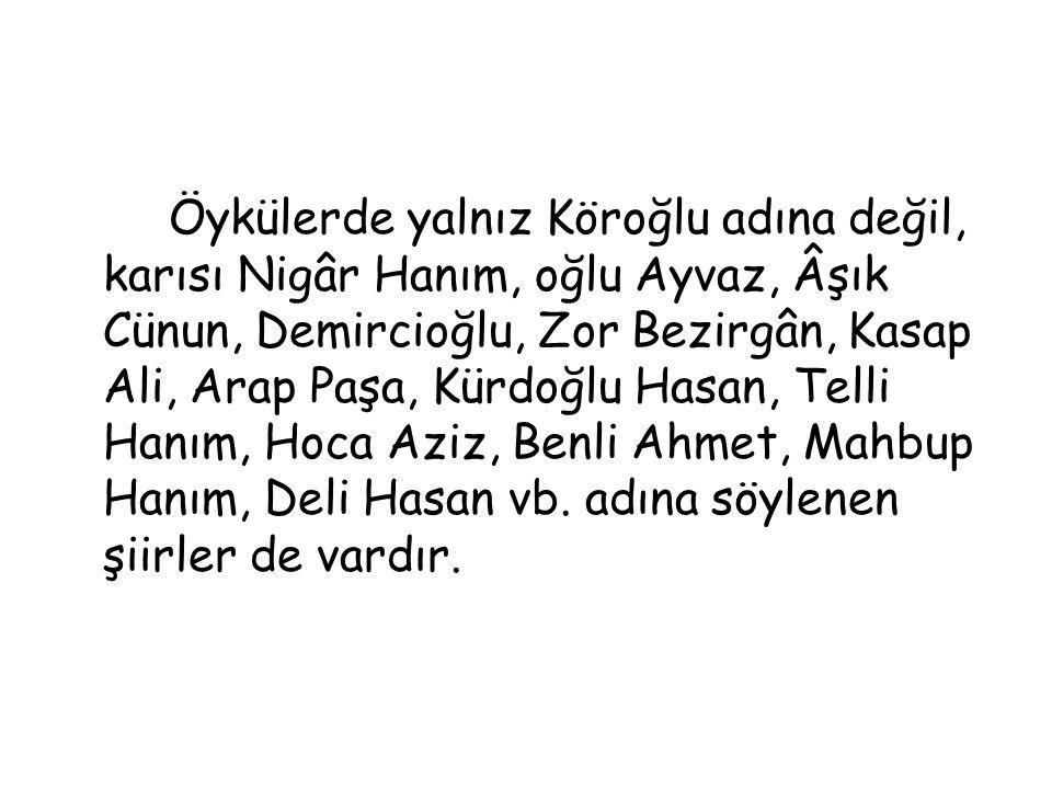 Öykülerde yalnız Köroğlu adına değil, karısı Nigâr Hanım, oğlu Ayvaz, Âşık Cünun, Demircioğlu, Zor Bezirgân, Kasap Ali, Arap Paşa, Kürdoğlu Hasan, Tel