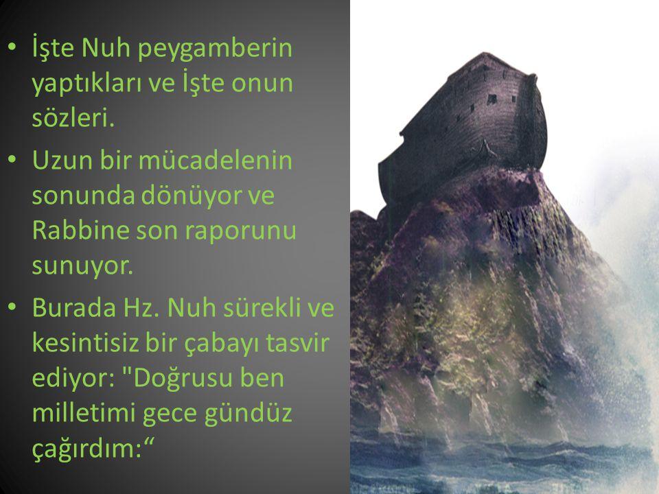 İşte Nuh peygamberin yaptıkları ve İşte onun sözleri. Uzun bir mücadelenin sonunda dönüyor ve Rabbine son raporunu sunuyor. Burada Hz. Nuh sürekli ve