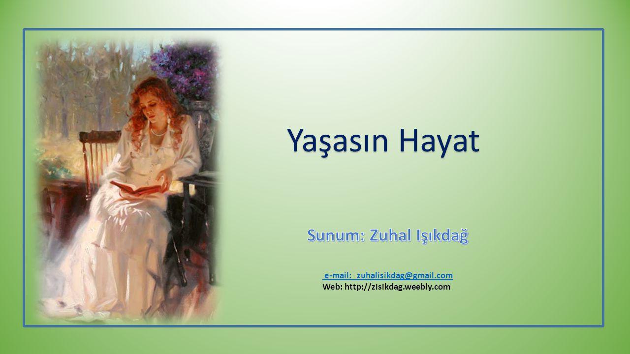 e-mail: zuhalisikdag@gmail.com Web: http://zisikdag.weebly.com Yaşasın Hayat