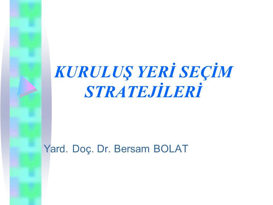 KURULUŞ YERİ SEÇİM STRATEJİLERİ Yard. Doç. Dr. Bersam BOLAT