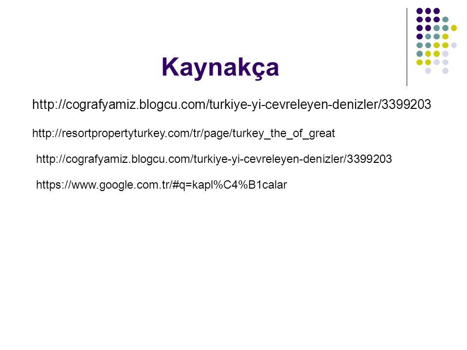 http://cografyamiz.blogcu.com/turkiye-yi-cevreleyen-denizler/3399203 Kaynakça http://resortpropertyturkey.com/tr/page/turkey_the_of_great http://cogra