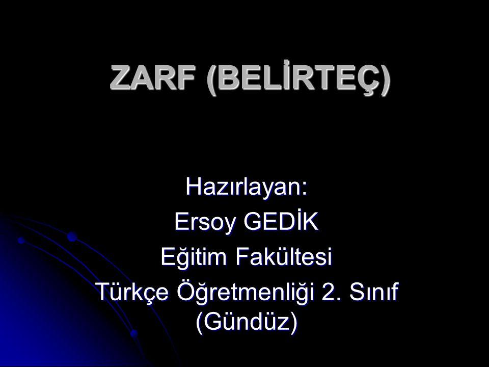 ZARF (BELİRTEÇ) Hazırlayan: Ersoy GEDİK Eğitim Fakültesi Türkçe Öğretmenliği 2. Sınıf (Gündüz)