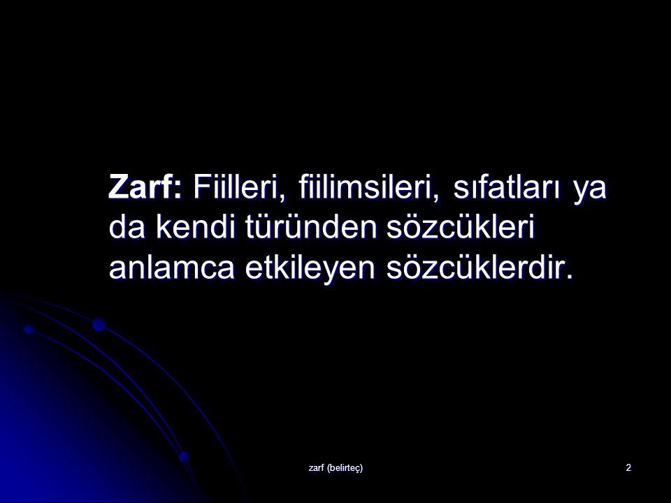zarf (belirteç)2 Zarf: Fiilleri, fiilimsileri, sıfatları ya da kendi türünden sözcükleri anlamca etkileyen sözcüklerdir.