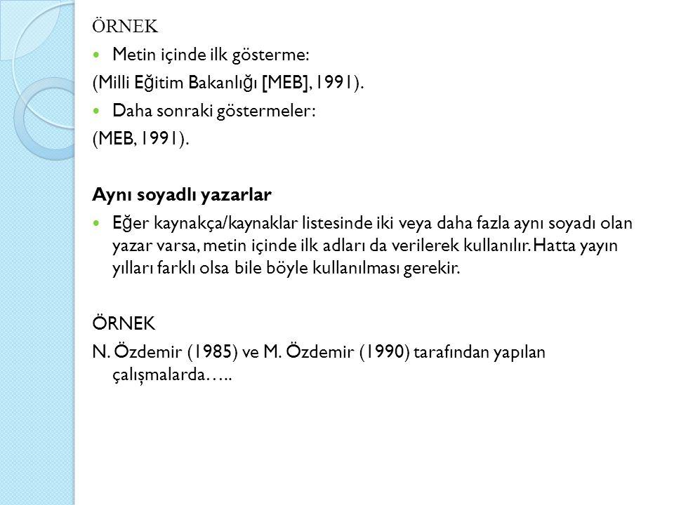 ÖRNEK Metin içinde ilk gösterme: (Milli E ğ itim Bakanlı ğ ı [MEB], 1991). Daha sonraki göstermeler: (MEB, 1991). Aynı soyadlı yazarlar E ğ er kaynakç