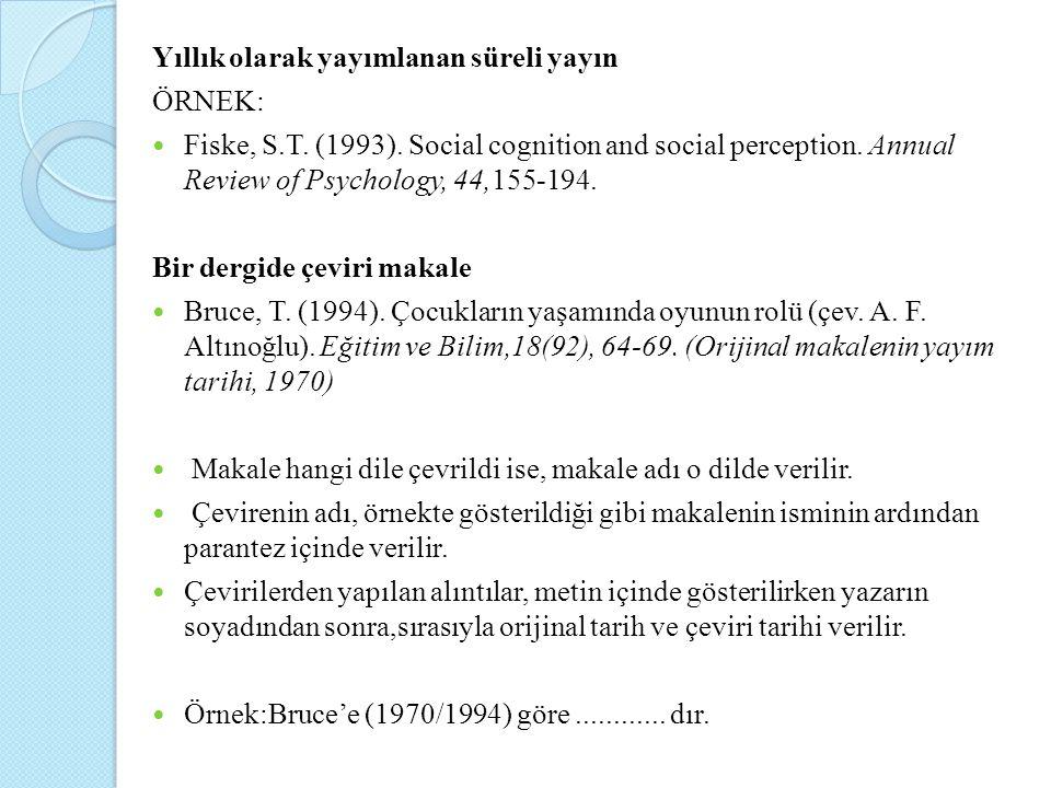 Yıllık olarak yayımlanan süreli yayın ÖRNEK: Fiske, S.T. (1993). Social cognition and social perception. Annual Review of Psychology, 44,155-194. Bir