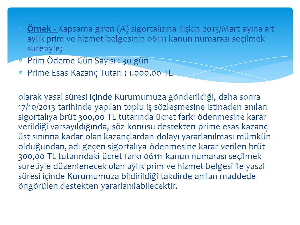  Örnek - Kapsama giren (A) sigortalısına ilişkin 2013/Mart ayına ait aylık prim ve hizmet belgesinin 06111 kanun numarası seçilmek suretiyle;  Prim Ödeme Gün Sayısı : 30 gün  Prime Esas Kazanç Tutarı : 1.000,00 TL olarak yasal süresi içinde Kurumumuza gönderildiği, daha sonra 17/10/2013 tarihinde yapılan toplu iş sözleşmesine istinaden anılan sigortalıya brüt 300,00 TL tutarında ücret farkı ödenmesine karar verildiği varsayıldığında, söz konusu destekten prime esas kazanç üst sınırına kadar olan kazançlardan dolayı yararlanılması mümkün olduğundan, adı geçen sigortalıya ödenmesine karar verilen brüt 300,00 TL tutarındaki ücret farkı 06111 kanun numarası seçilmek suretiyle düzenlenecek olan aylık prim ve hizmet belgesi ile yasal süresi içinde Kurumumuza bildirildiği takdirde anılan maddede öngörülen destekten yararlanılabilecektir.