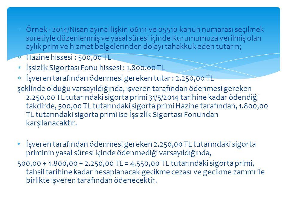  Örnek - 2014/Nisan ayına ilişkin 06111 ve 05510 kanun numarası seçilmek suretiyle düzenlenmiş ve yasal süresi içinde Kurumumuza verilmiş olan aylık prim ve hizmet belgelerinden dolayı tahakkuk eden tutarın;  Hazine hissesi : 500,00 TL  İşsizlik Sigortası Fonu hissesi : 1.800.00 TL  İşveren tarafından ödenmesi gereken tutar : 2.250,00 TL şeklinde olduğu varsayıldığında, işveren tarafından ödenmesi gereken 2.250,00 TL tutarındaki sigorta primi 31/5/2014 tarihine kadar ödendiği takdirde, 500,00 TL tutarındaki sigorta primi Hazine tarafından, 1.800,00 TL tutarındaki sigorta primi ise İşsizlik Sigortası Fonundan karşılanacaktır.