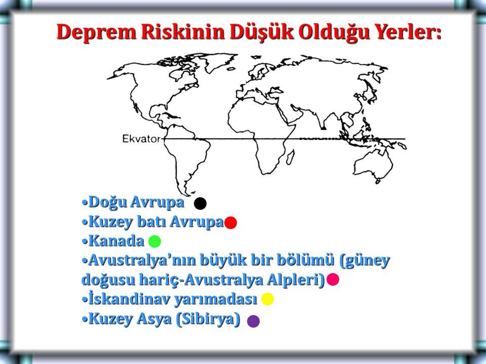 Deprem Riskinin D ü ş ü k Olduğu Yerler: Doğu AvrupaDoğu Avrupa Kuzey batı AvrupaKuzey batı Avrupa KanadaKanada Avustralya ' nın b ü y ü k bir b ö l ü