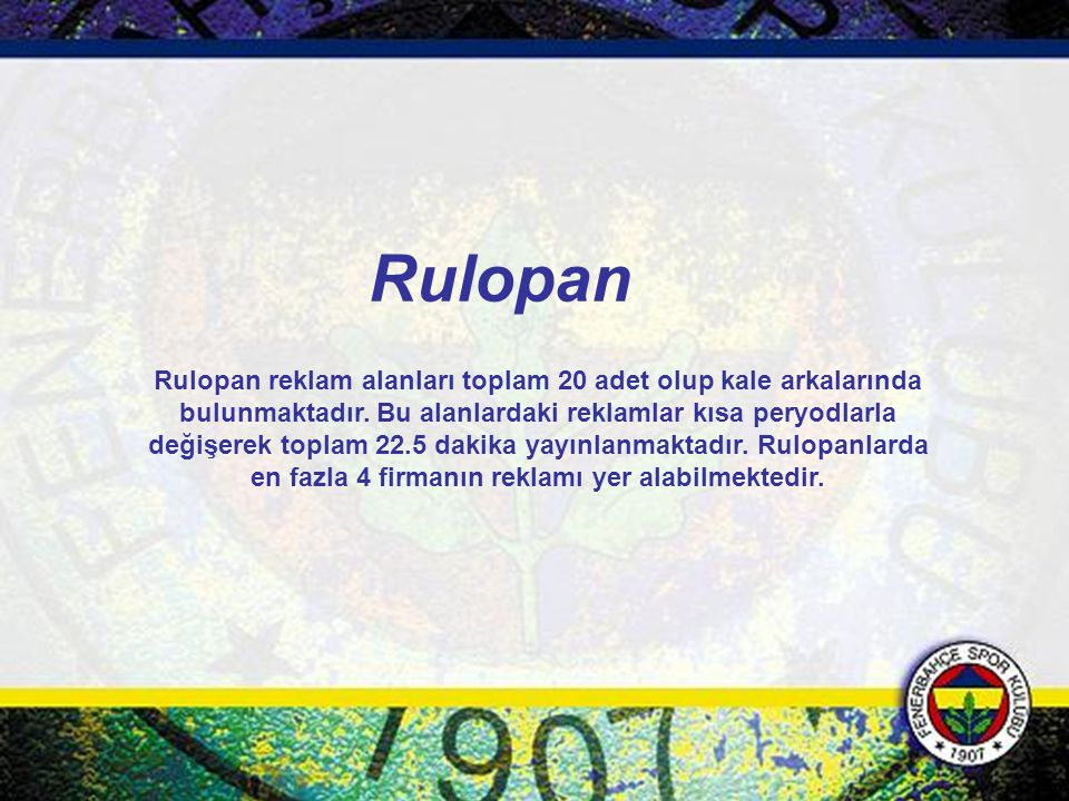 Rulopan reklam alanları toplam 20 adet olup kale arkalarında bulunmaktadır. Bu alanlardaki reklamlar kısa peryodlarla değişerek toplam 22.5 dakika yay