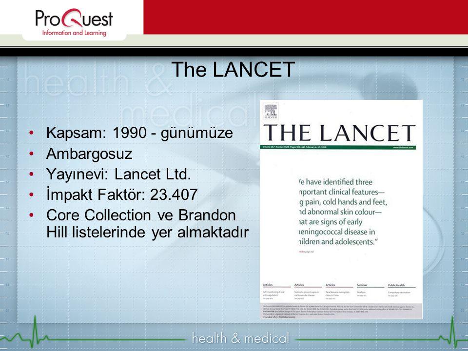 Kapsam: 1990 - günümüze Ambargosuz Yayınevi: Lancet Ltd. İmpakt Faktör: 23.407 Core Collection ve Brandon Hill listelerinde yer almaktadır The LANCET