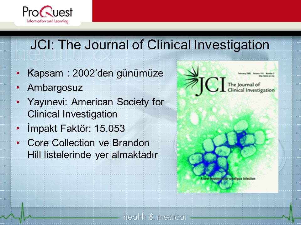Kapsam : 2002'den günümüze Ambargosuz Yayınevi: American Society for Clinical Investigation İmpakt Faktör: 15.053 Core Collection ve Brandon Hill listelerinde yer almaktadır JCI: The Journal of Clinical Investigation