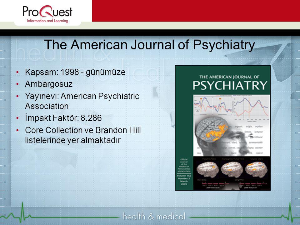 Kapsam: 1998 - günümüze Ambargosuz Yayınevi: American Psychiatric Association İmpakt Faktör: 8.286 Core Collection ve Brandon Hill listelerinde yer almaktadır The American Journal of Psychiatry