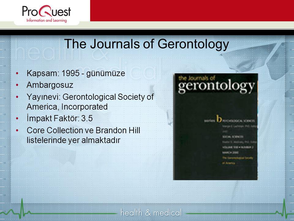 Kapsam: 1995 - günümüze Ambargosuz Yayınevi: Gerontological Society of America, Incorporated İmpakt Faktör: 3.5 Core Collection ve Brandon Hill listelerinde yer almaktadır The Journals of Gerontology