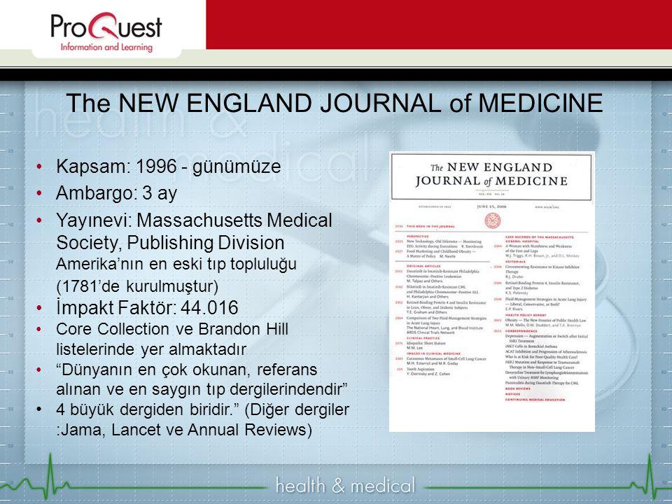 Kapsam: 1996 - günümüze Ambargo: 3 ay Yayınevi: Massachusetts Medical Society, Publishing Division Amerika'nın en eski tıp topluluğu (1781'de kurulmuştur) İmpakt Faktör: 44.016 Core Collection ve Brandon Hill listelerinde yer almaktadır Dünyanın en çok okunan, referans alınan ve en saygın tıp dergilerindendir 4 büyük dergiden biridir. (Diğer dergiler :Jama, Lancet ve Annual Reviews) The NEW ENGLAND JOURNAL of MEDICINE