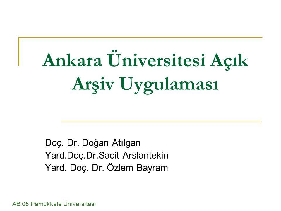 Ankara Üniversitesi Açık Arşiv Uygulaması Doç. Dr. Doğan Atılgan Yard.Doç.Dr.Sacit Arslantekin Yard. Doç. Dr. Özlem Bayram AB'06 Pamukkale Üniversites