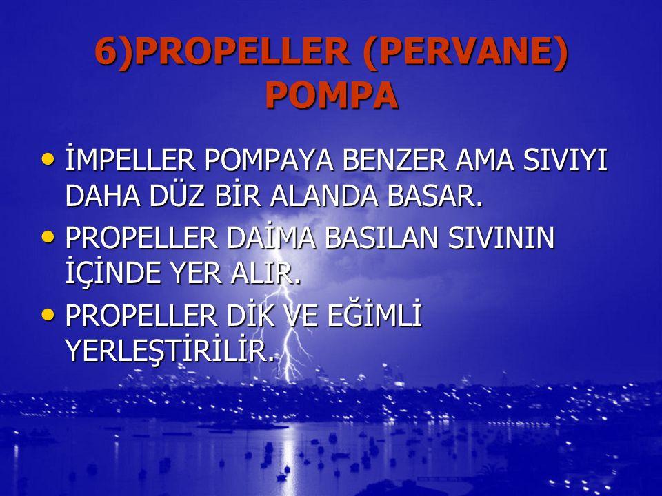 6)PROPELLER (PERVANE) POMPA İMPELLER POMPAYA BENZER AMA SIVIYI DAHA DÜZ BİR ALANDA BASAR. İMPELLER POMPAYA BENZER AMA SIVIYI DAHA DÜZ BİR ALANDA BASAR
