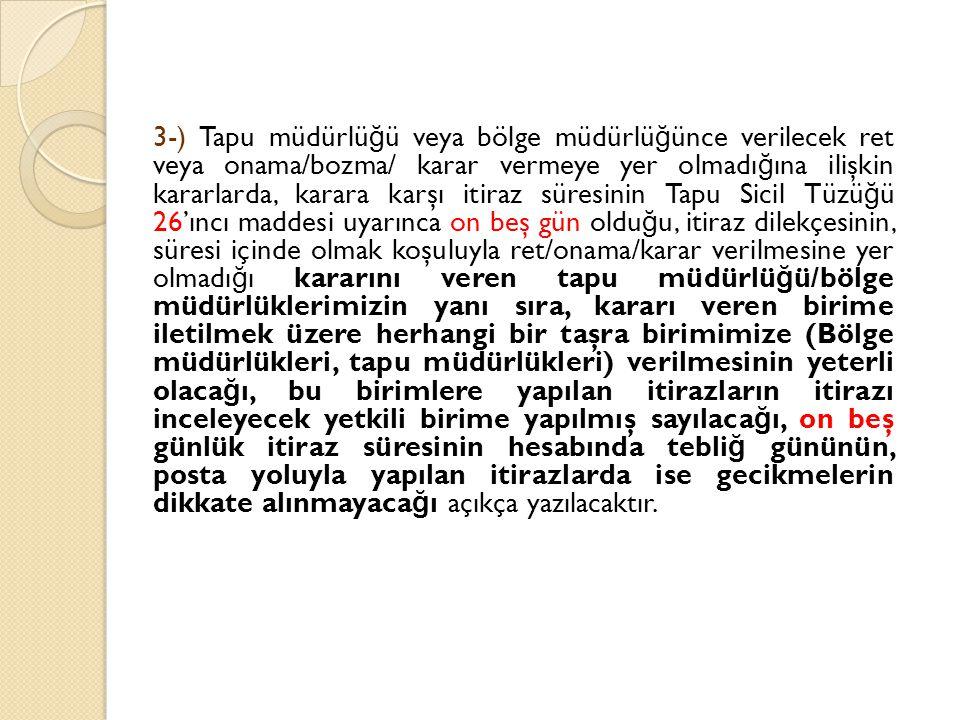 3-) Tapu müdürlü ğ ü veya bölge müdürlü ğ ünce verilecek ret veya onama/bozma/ karar vermeye yer olmadı ğ ına ilişkin kararlarda, karara karşı itiraz süresinin Tapu Sicil Tüzü ğ ü 26'ıncı maddesi uyarınca on beş gün oldu ğ u, itiraz dilekçesinin, süresi içinde olmak koşuluyla ret/onama/karar verilmesine yer olmadı ğ ı kararını veren tapu müdürlü ğ ü/bölge müdürlüklerimizin yanı sıra, kararı veren birime iletilmek üzere herhangi bir taşra birimimize (Bölge müdürlükleri, tapu müdürlükleri) verilmesinin yeterli olaca ğ ı, bu birimlere yapılan itirazların itirazı inceleyecek yetkili birime yapılmış sayılaca ğ ı, on beş günlük itiraz süresinin hesabında tebli ğ gününün, posta yoluyla yapılan itirazlarda ise gecikmelerin dikkate alınmayaca ğ ı açıkça yazılacaktır.