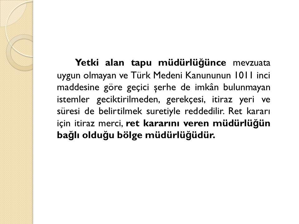 Yetki alan tapu müdürlü ğ ünce mevzuata uygun olmayan ve Türk Medeni Kanununun 1011 inci maddesine göre geçici şerhe de imkân bulunmayan istemler geci