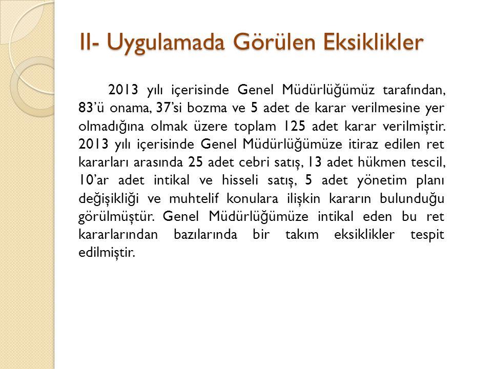 II- Uygulamada Görülen Eksiklikler II- Uygulamada Görülen Eksiklikler 2013 yılı içerisinde Genel Müdürlü ğ ümüz tarafından, 83'ü onama, 37'si bozma ve 5 adet de karar verilmesine yer olmadı ğ ına olmak üzere toplam 125 adet karar verilmiştir.