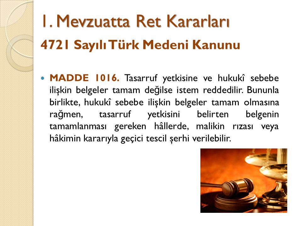 Tapu ve Kadastro Genel Müdürlü ğ ü 2013/1 Sayılı Genelge 22/11/2001 tarih ve 4721 sayılı Türk Medeni Kanunu'nun 1016'ncı maddesi uyarınca tasarruf yetkisine ve hukuki sebebe ilişkin belgelerin tamam olmaması halinde istemin reddedilece ğ i hükmü ile Tapu Sicili Tüzü ğ ü'nün 23'üncü (Yeni Tüzük m.26) maddesinde yer alan; Mevzuat ve bu Tüzükte yer alan hükümlere uygun olmayan ve Türk Medeni Kanununun 1011'inci maddesine göre geçici şerhe de imkan bulunmayan istemler, geciktirilmeden gerekçesi, itiraz yeri ve süresi de belirtilmek suretiyle reddedilir.