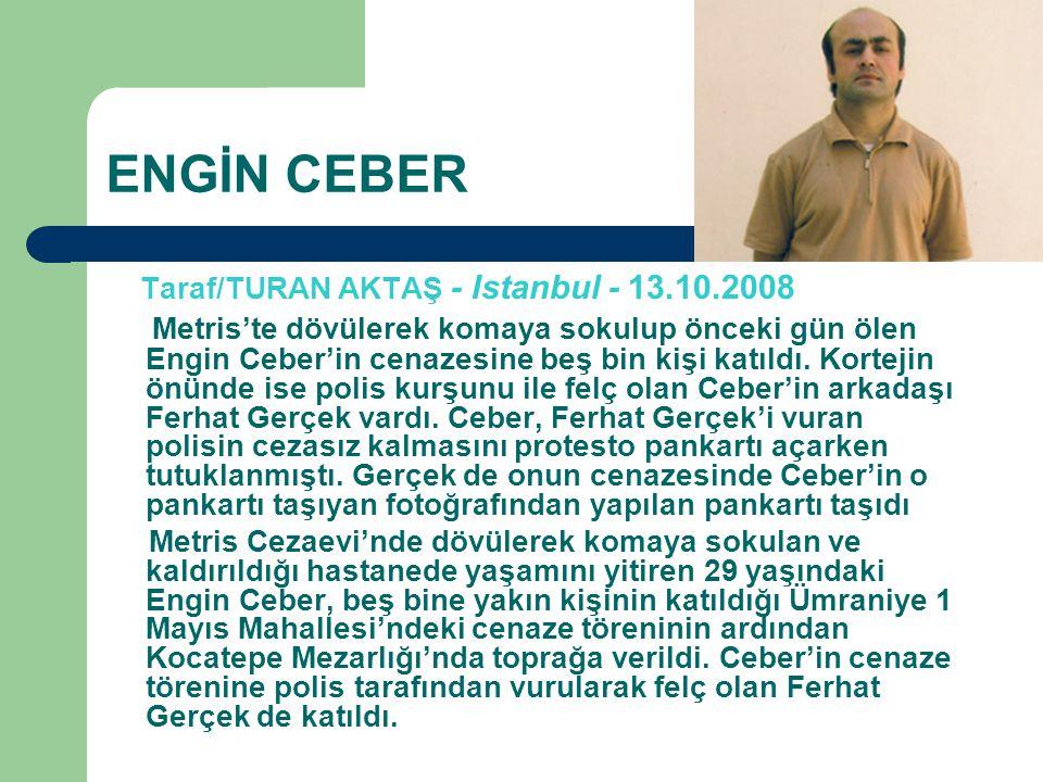 ENGİN CEBER Taraf/TURAN AKTAŞ - Istanbul - 13.10.2008 Metris'te dövülerek komaya sokulup önceki gün ölen Engin Ceber'in cenazesine beş bin kişi katıldı.