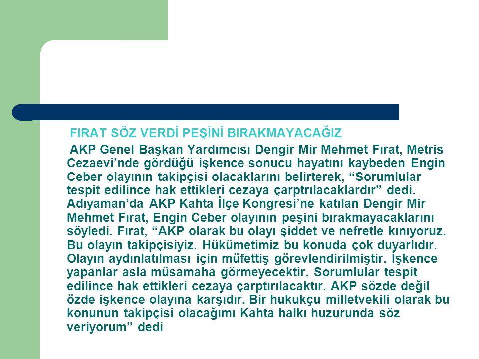 FIRAT SÖZ VERDİ PEŞİNİ BIRAKMAYACAĞIZ AKP Genel Başkan Yardımcısı Dengir Mir Mehmet Fırat, Metris Cezaevi'nde gördüğü işkence sonucu hayatını kaybeden Engin Ceber olayının takipçisi olacaklarını belirterek, Sorumlular tespit edilince hak ettikleri cezaya çarptrılacaklardır dedi.