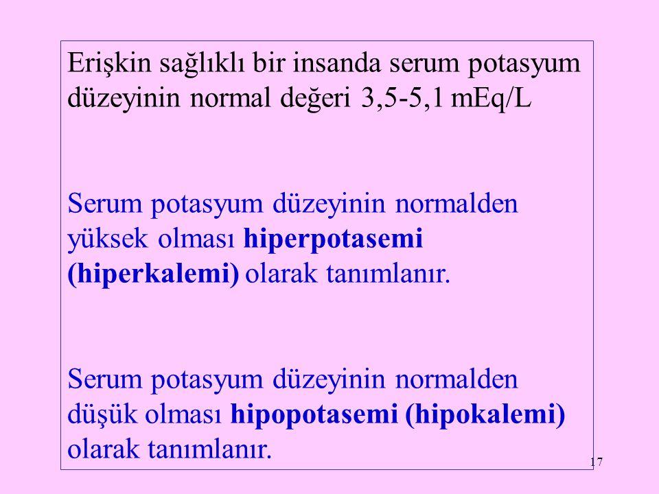 17 Erişkin sağlıklı bir insanda serum potasyum düzeyinin normal değeri 3,5-5,1 mEq/L Serum potasyum düzeyinin normalden yüksek olması hiperpotasemi (h