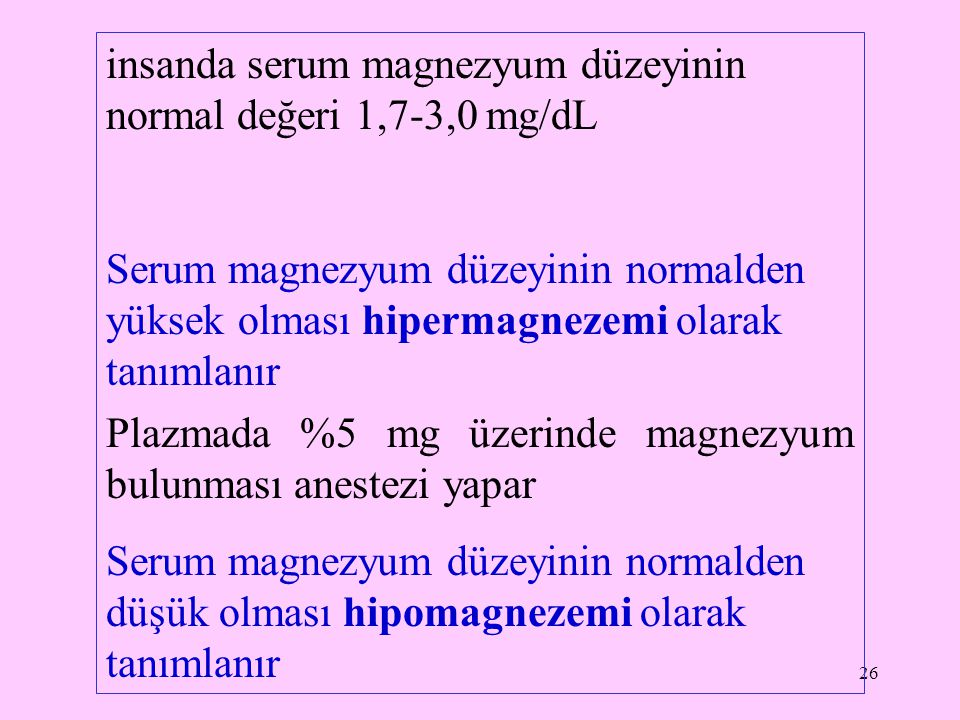 26 insanda serum magnezyum düzeyinin normal değeri 1,7-3,0 mg/dL Serum magnezyum düzeyinin normalden yüksek olması hipermagnezemi olarak tanımlanır Pl