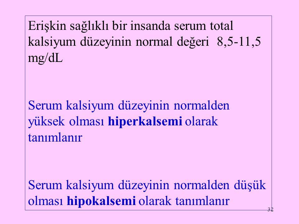 32 Erişkin sağlıklı bir insanda serum total kalsiyum düzeyinin normal değeri 8,5-11,5 mg/dL Serum kalsiyum düzeyinin normalden yüksek olması hiperkals
