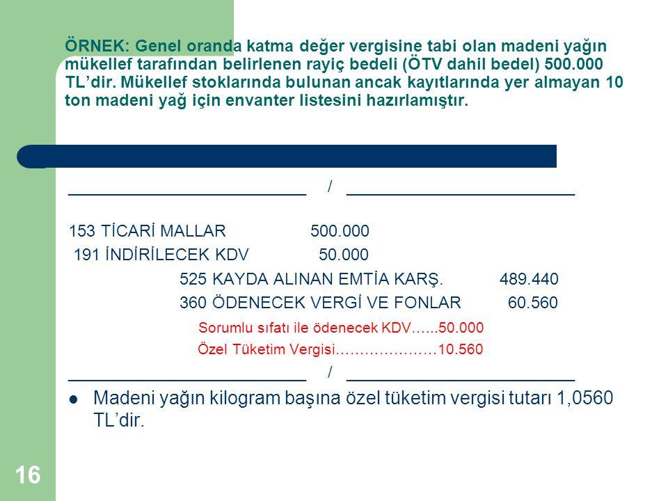 16 ÖRNEK: Genel oranda katma değer vergisine tabi olan madeni yağın mükellef tarafından belirlenen rayiç bedeli (ÖTV dahil bedel) 500.000 TL'dir. Müke