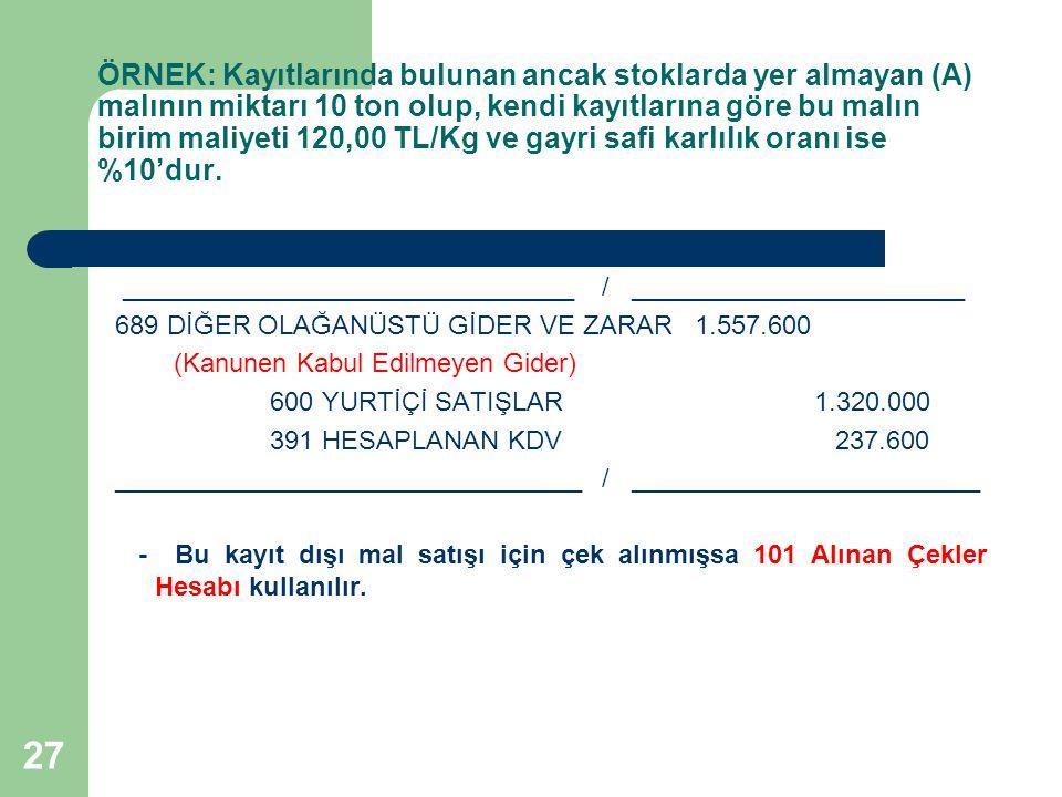 27 ÖRNEK: Kayıtlarında bulunan ancak stoklarda yer almayan (A) malının miktarı 10 ton olup, kendi kayıtlarına göre bu malın birim maliyeti 120,00 TL/K