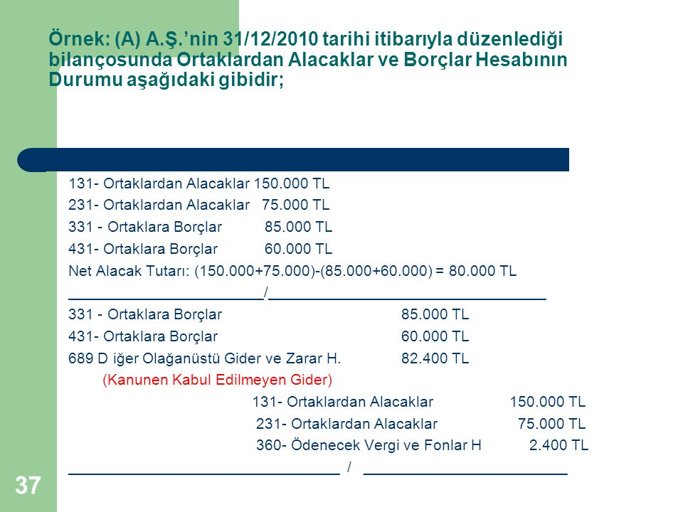 37 Örnek: (A) A.Ş.'nin 31/12/2010 tarihi itibarıyla düzenlediği bilançosunda Ortaklardan Alacaklar ve Borçlar Hesabının Durumu aşağıdaki gibidir; 131-