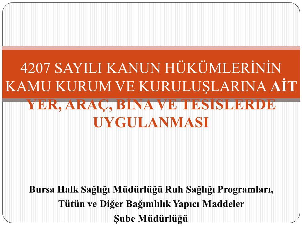 Bursa Halk Sağlığı Müdürlüğü Ruh Sağlığı Programları, Tütün ve Diğer Bağımlılık Yapıcı Maddeler Şube Müdürlüğü 4207 SAYILI KANUN HÜKÜMLERİNİN KAMU KUR