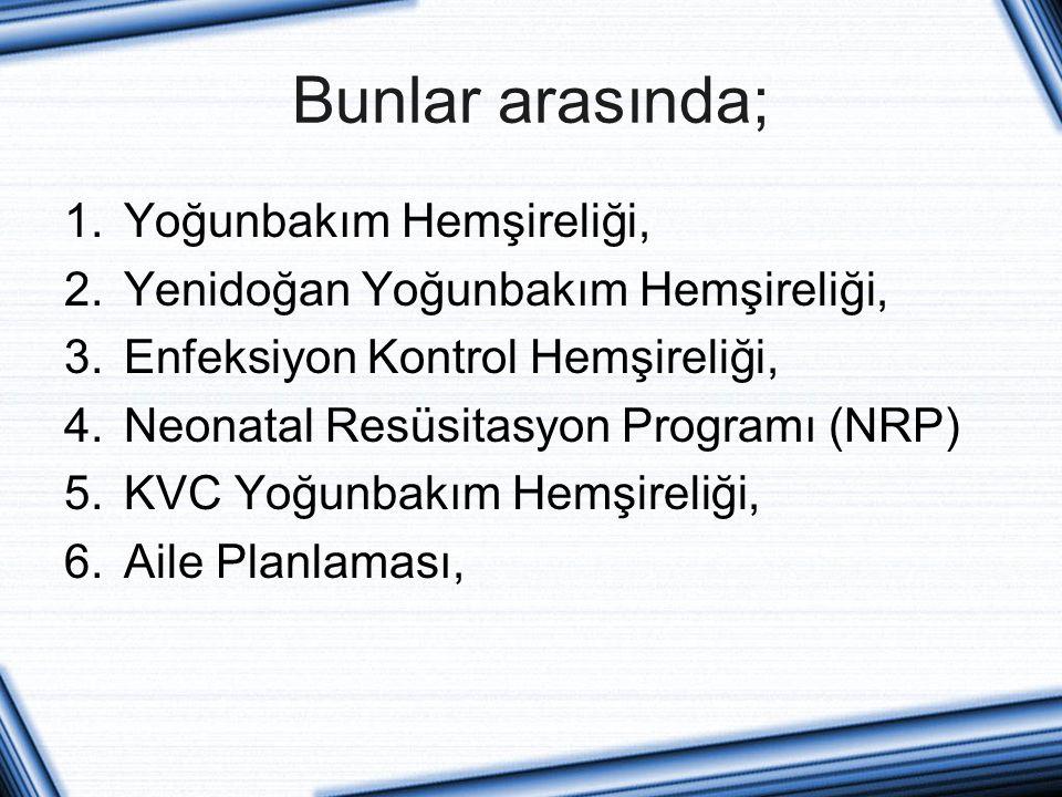 Bunlar arasında; 1.Yoğunbakım Hemşireliği, 2.Yenidoğan Yoğunbakım Hemşireliği, 3.Enfeksiyon Kontrol Hemşireliği, 4.Neonatal Resüsitasyon Programı (NRP