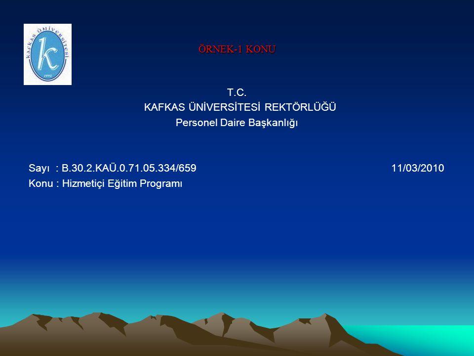 ÖRNEK-1 KONU T.C. KAFKAS ÜNİVERSİTESİ REKTÖRLÜĞÜ Personel Daire Başkanlığı Sayı : B.30.2.KAÜ.0.71.05.334/659 11/03/2010 Konu : Hizmetiçi Eğitim Progra