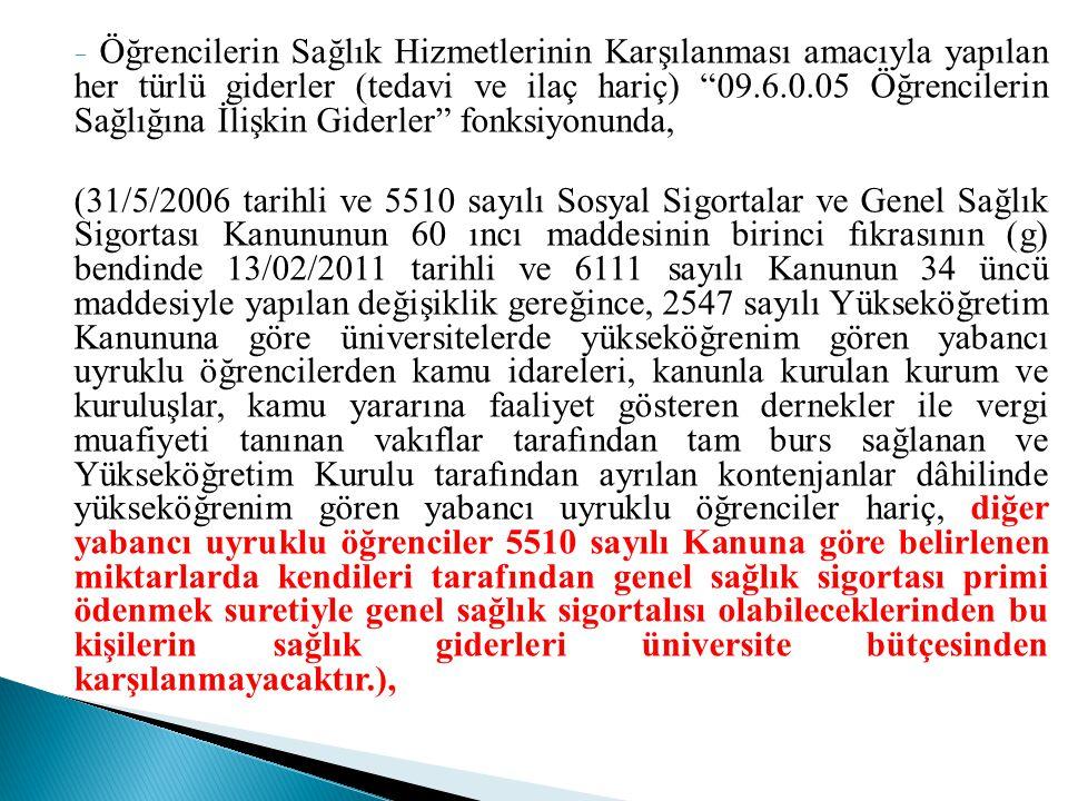 - Öğrencilerin Sağlık Hizmetlerinin Karşılanması amacıyla yapılan her türlü giderler (tedavi ve ilaç hariç) 09.6.0.05 Öğrencilerin Sağlığına İlişkin Giderler fonksiyonunda, (31/5/2006 tarihli ve 5510 sayılı Sosyal Sigortalar ve Genel Sağlık Sigortası Kanununun 60 ıncı maddesinin birinci fıkrasının (g) bendinde 13/02/2011 tarihli ve 6111 sayılı Kanunun 34 üncü maddesiyle yapılan değişiklik gereğince, 2547 sayılı Yükseköğretim Kanununa göre üniversitelerde yükseköğrenim gören yabancı uyruklu öğrencilerden kamu idareleri, kanunla kurulan kurum ve kuruluşlar, kamu yararına faaliyet gösteren dernekler ile vergi muafiyeti tanınan vakıflar tarafından tam burs sağlanan ve Yükseköğretim Kurulu tarafından ayrılan kontenjanlar dâhilinde yükseköğrenim gören yabancı uyruklu öğrenciler hariç, diğer yabancı uyruklu öğrenciler 5510 sayılı Kanuna göre belirlenen miktarlarda kendileri tarafından genel sağlık sigortası primi ödenmek suretiyle genel sağlık sigortalısı olabileceklerinden bu kişilerin sağlık giderleri üniversite bütçesinden karşılanmayacaktır.),