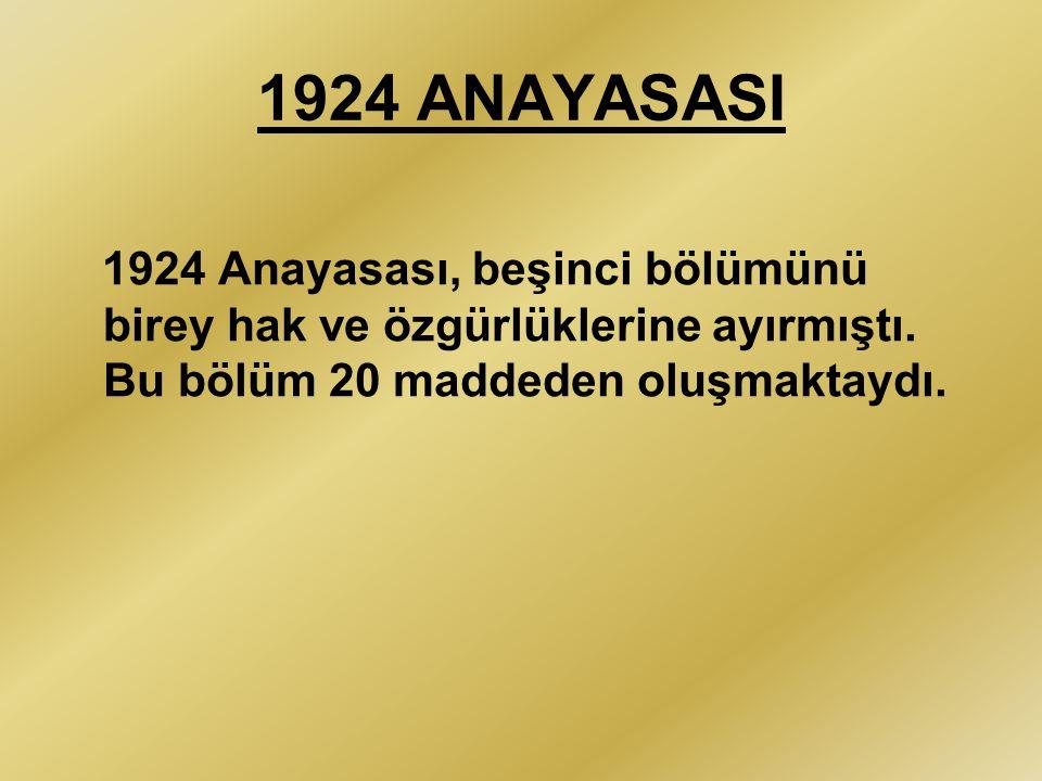 1924 ANAYASASI 1924 Anayasası, beşinci bölümünü birey hak ve özgürlüklerine ayırmıştı. Bu bölüm 20 maddeden oluşmaktaydı.