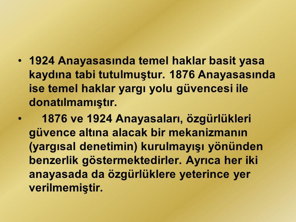 1924 Anayasasında temel haklar basit yasa kaydına tabi tutulmuştur. 1876 Anayasasında ise temel haklar yargı yolu güvencesi ile donatılmamıştır. 1876