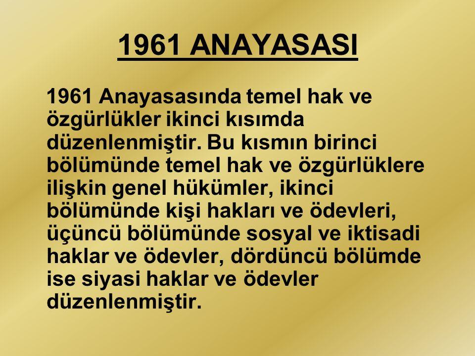 1961 ANAYASASI 1961 Anayasasında temel hak ve özgürlükler ikinci kısımda düzenlenmiştir. Bu kısmın birinci bölümünde temel hak ve özgürlüklere ilişkin
